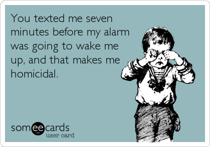You texted me seven minutes before my alarm was going to wake me up, and that makes me homicidal.