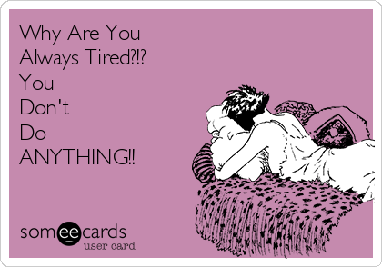 Why Are You Always Tired?!? You  Don't Do ANYTHING!!