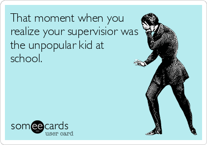 That moment when you realize your supervisior was the unpopular kid at school.