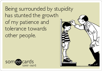 Being surrounded by stupidity has stunted the growth of my patience and tolerance towards other people.