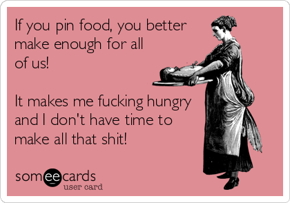 If you pin food, you better make enough for all of us!  It makes me fucking hungry and I don't have time to make all that shit!