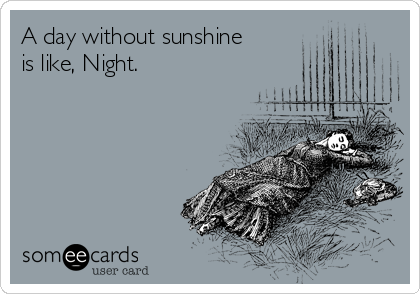A day without sunshine is like, Night.