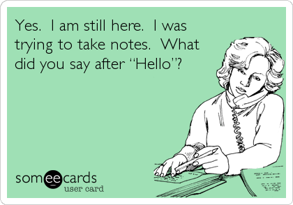 """Yes.  I am still here.  I was trying to take notes.  What did you say after """"Hello""""?"""