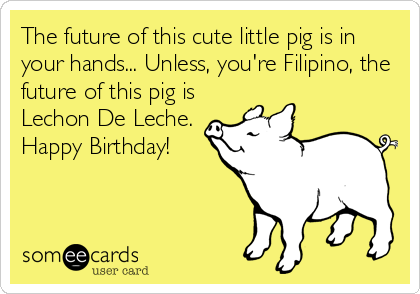 The future of this cute little pig is in your hands... Unless, you're Filipino, the future of this pig is Lechon De Leche. Happy Birthday!