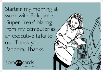 Starting my morning at work with Rick James 'Super Freak' blaring from my computer as an executive talks to me. Thank you, Pandora. Thanks.
