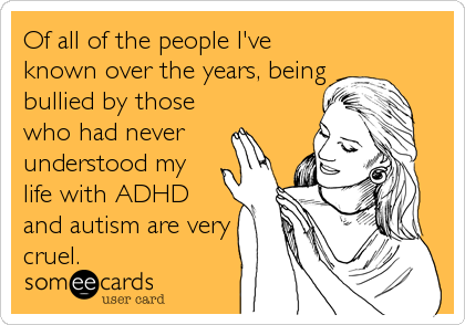 Of all of the people I've known over the years, being bullied by those who had never understood my life with ADHD and autism are very<b
