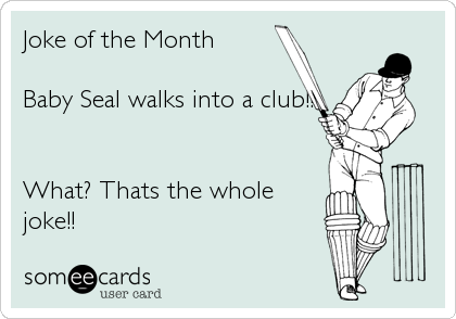 Joke of the Month  Baby Seal walks into a club!!   What? Thats the whole joke!!