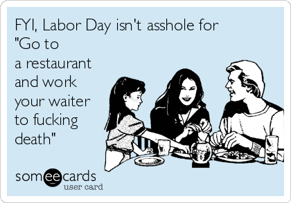 """FYI, Labor Day isn't asshole for  """"Go to a restaurant and work your waiter to fucking death"""""""