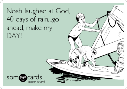 Noah laughed at God, 40 days of rain...go ahead, make my DAY!