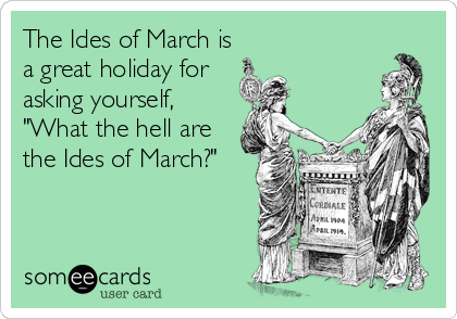 "The Ides of March is a great holiday for asking yourself, ""What the hell are the Ides of March?"""