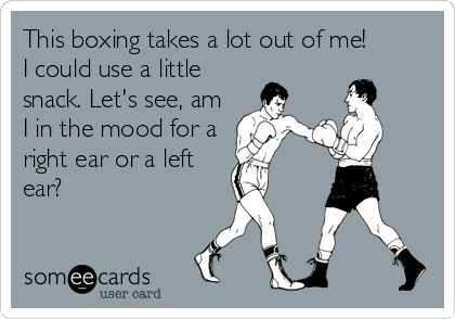 This boxing takes a lot out of me! I could use a little snack. Let's see, am I in the mood for a right ear or a left ear?
