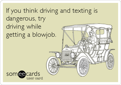 If you think driving and texting is dangerous, try driving while  getting a blowjob.