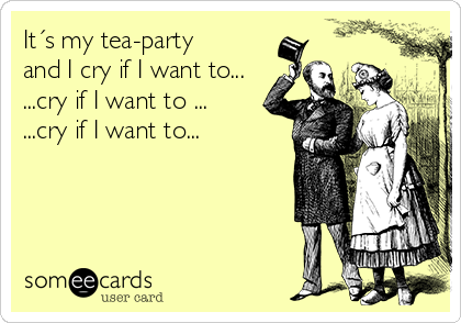 It´s my tea-party  and I cry if I want to... ...cry if I want to ...  ...cry if I want to...