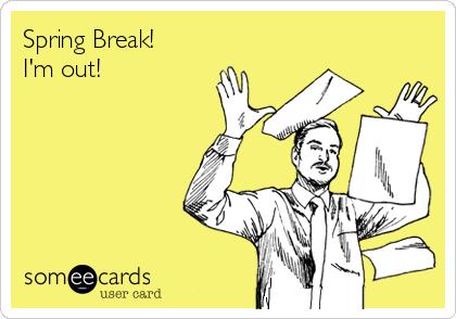 Spring Break!  I'm out!