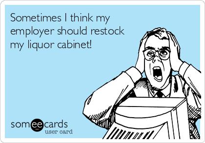 Sometimes I think my employer should restock my liquor cabinet!