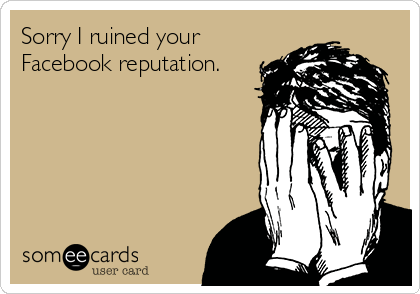 Sorry I ruined your Facebook reputation.