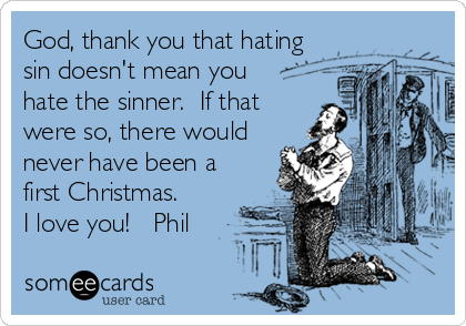 God, thank you that hating sin doesn't mean you   hate the sinner.  If that were so, there would never have been a first Christmas.       I love you!   Phil
