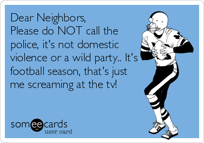 Dear Neighbors, Please do NOT call the police, it's not domestic violence or a wild party.. It's football season, that's just me screaming at the tv!