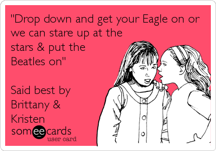 """""""Drop down and get your Eagle on or we can stare up at the stars & put the Beatles on""""  Said best by Brittany & Kristen"""