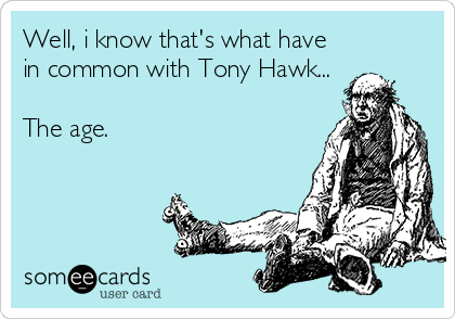 Well, i know that's what have in common with Tony Hawk...  The age.