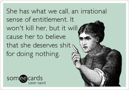 She has what we call, an irrational sense of entitlement. It won't kill her, but it will cause her to believe that she deserves shit for doing%2
