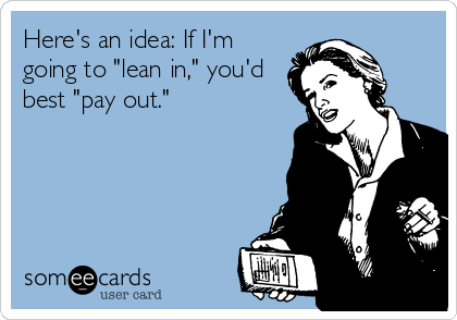 """Here's an idea: If I'm going to """"lean in,"""" you'd best """"pay out."""""""