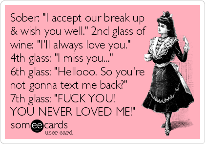 """Sober: """"I accept our break up & wish you well."""" 2nd glass of wine: """"I'll always love you."""" 4th glass: """"I miss you...""""  6th glass: """"Hellooo. So you're not gonna text me back?"""" 7th glass: """"FUCK YOU! YOU NEVER LOVED ME!"""""""