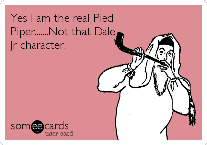 Yes I am the real Pied Piper.......Not that Dale Jr character.