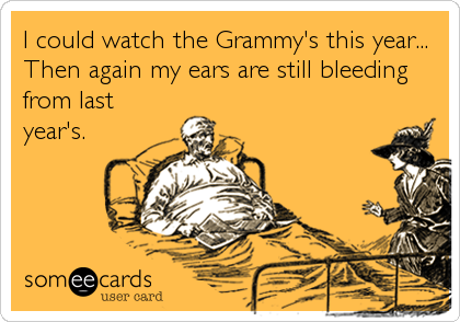 I could watch the Grammy's this year... Then again my ears are still bleeding from last year's.