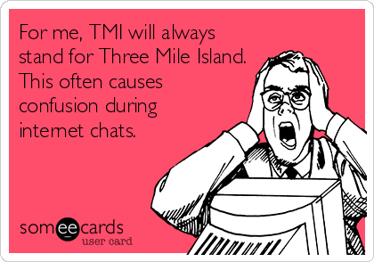 For me, TMI will always stand for Three Mile Island. This often causes confusion during internet chats.
