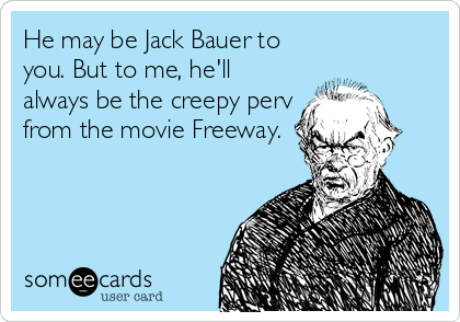 He may be Jack Bauer to you. But to me, he'll always be the creepy perv from the movie Freeway.