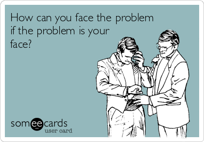 How can you face the problem if the problem is your face?
