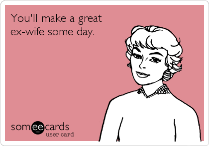 You'll make a great ex-wife some day.