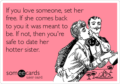 If you love someone, set her free. If she comes back to you it was meant to be. If not, then you're safe to date her hotter sister.