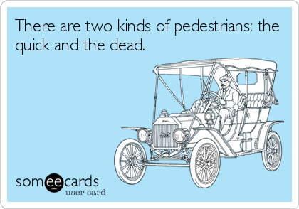 There are two kinds of pedestrians: the quick and the dead.