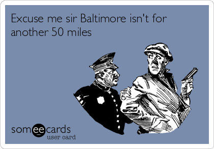 Excuse me sir Baltimore isn't for another 50 miles