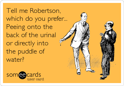 Tell me Robertson, which do you prefer... Peeing onto the back of the urinal or directly into the puddle of  water?