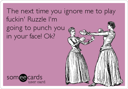 The next time you ignore me to play fuckin' Ruzzle I'm going to punch you in your face! Ok?