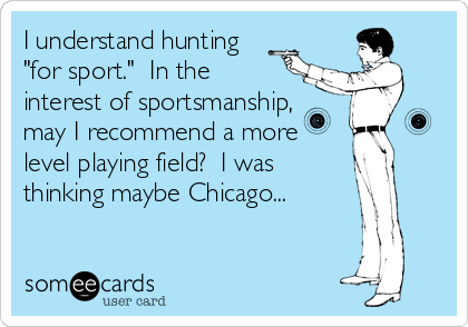 "I understand hunting ""for sport.""  In the interest of sportsmanship, may I recommend a more level playing field?  I was  thinking maybe Chicago..."