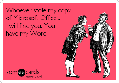 Whoever stole my copy of Microsoft Office... I will find you. You have my Word.