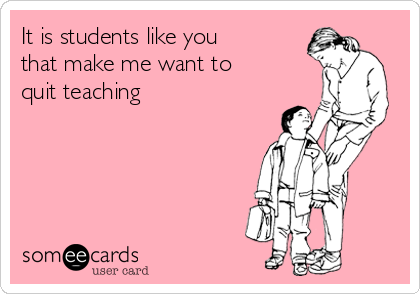 It is students like you  that make me want to  quit teaching