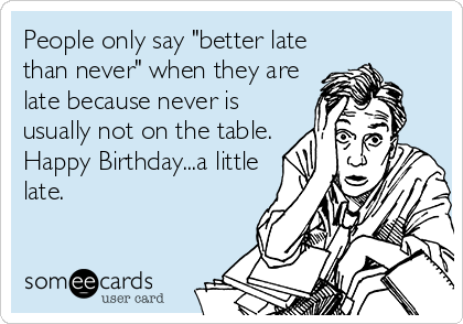 "People only say ""better late than never"" when they are late because never is usually not on the table. Happy Birthday...a little late."