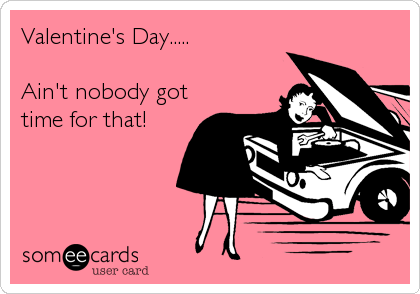 Valentine's Day.....  Ain't nobody got time for that!