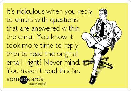 It's ridiculous when you reply to emails with questions that are answered within the email. You know it took more time to reply than to read the o