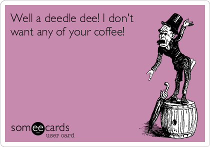 Well a deedle dee! I don't want any of your coffee!