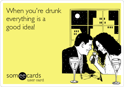 When you're drunk everything is a  good idea!