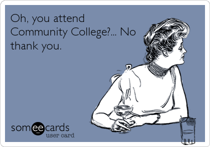 Oh, you attend Community College?... No thank you.