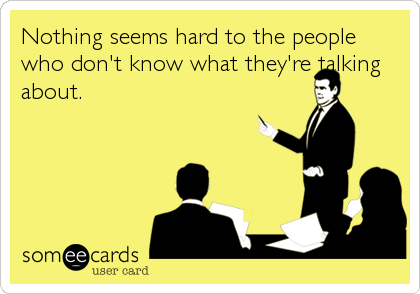 Nothing seems hard to the people who don't know what they're talking about.
