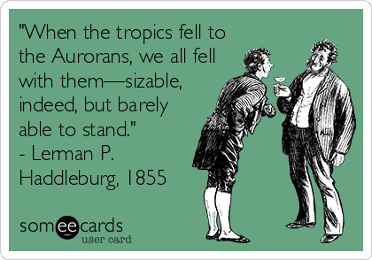 """""""When the tropics fell to the Aurorans, we all fell with them—sizable, indeed, but barely able to stand."""" - Lerman P. Haddleburg, 1855"""