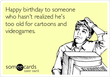 Happy birthday to someone who hasn't realized he's too old for cartoons and videogames.